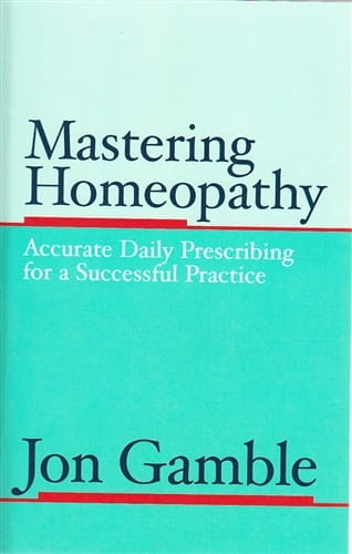 Mastering Homeopathy 1: Accurate Daily Prescribing for a Successful Practice - Jon Gamble