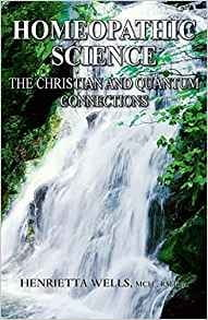 Homeopathic Science: The Christian and Quantum Connections - Henrietta Wells