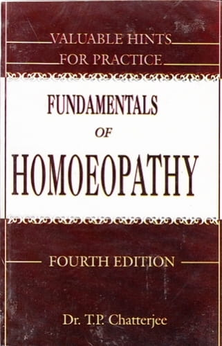 Fundamentals of Homoeopathy - Valuable Hints for Practice - T P Chatterjee
