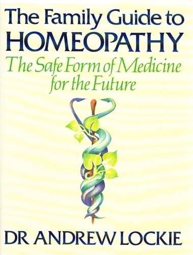 The Family Guide to Homeopathy: The Safe Form of Medicine for the Future - Andrew Lockie