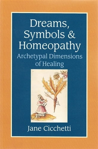 Dreams, Symbols and Homeopathy: Archetypal Dimensions of Healing - Jane Cicchetti