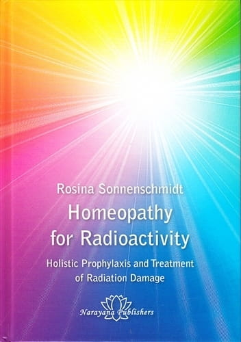 Homeopathy for Radioactivity: Holistic Prophylaxis and Treatment of Radiation Damage - Rosina Sonnenschmidt