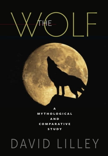 The Wolf: A Mythological and Comparative Study - David Lilley